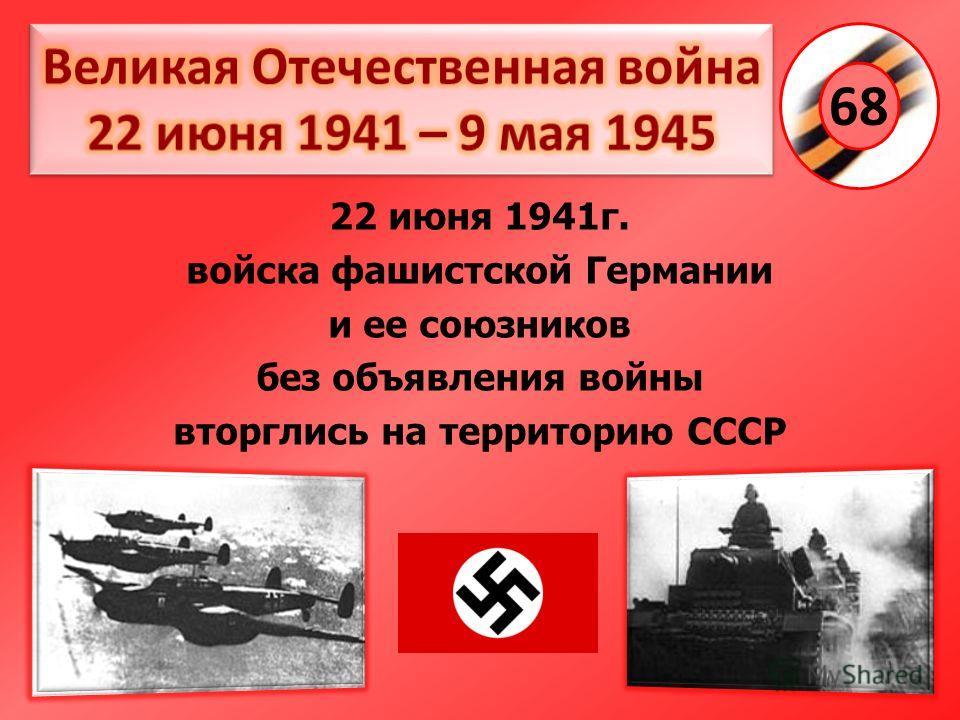 22 июня 1941г. войска фашистской Германии и ее союзников без объявления войны вторглись на территорию СССР 68