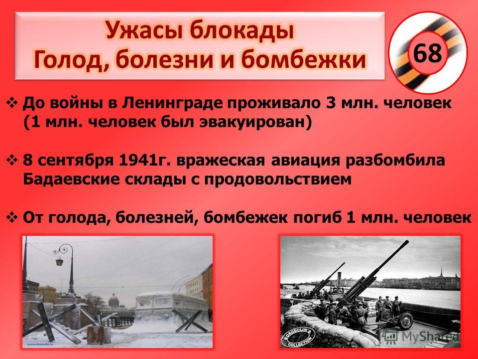 68 До войны в Ленинграде проживало 3 млн. человек (1 млн. человек был эвакуирован) 8 сентября 1941г. вражеская авиация разбомбила Бадаевские склады с продовольствием От голода, болезней, бомбежек погиб 1 млн. человек
