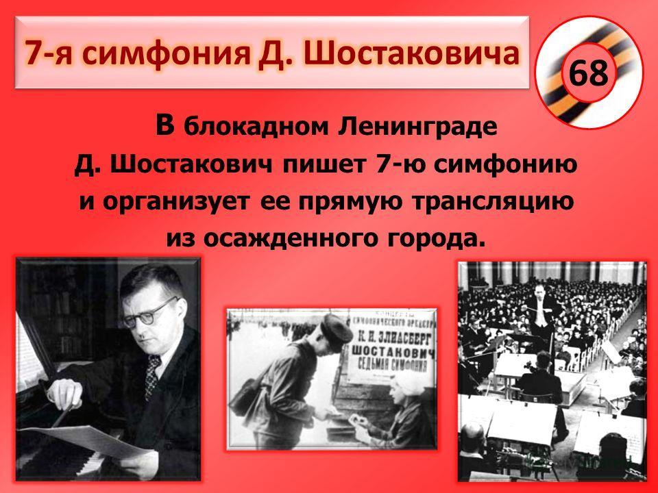 В блокадном Ленинграде Д. Шостакович пишет 7-ю симфонию и организует ее прямую трансляцию из осажденного города. 68