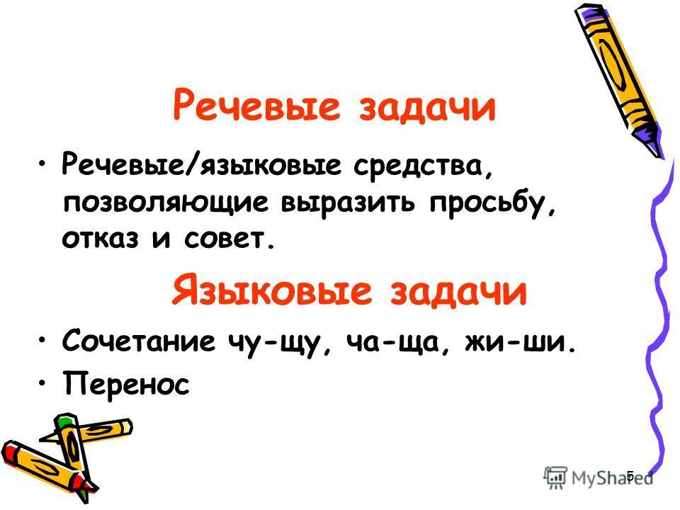 5 Речевые задачи Речевые/языковые средства, позволяющие выразить просьбу, отказ и совет. Языковые задачи Сочетание чу-щу, ча-ща, жи-ши. Перенос