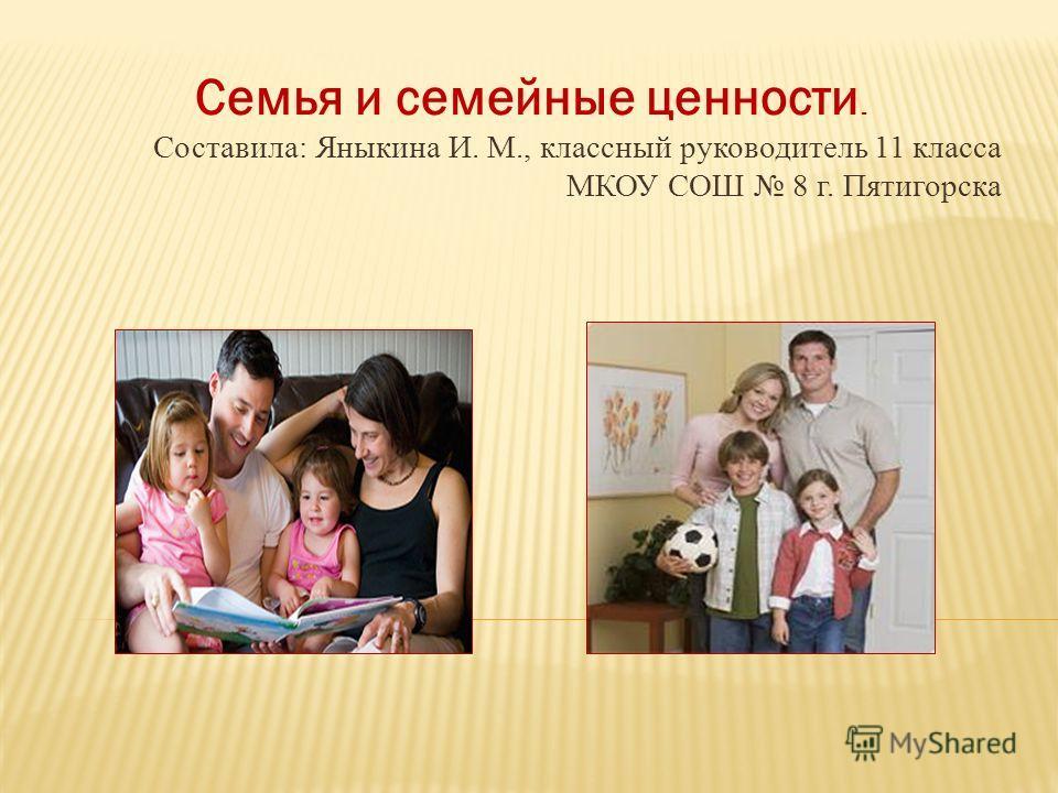 Семья и семейные ценности. Составила: Яныкина И. М., классный руководитель 11 класса МКОУ СОШ 8 г. Пятигорска