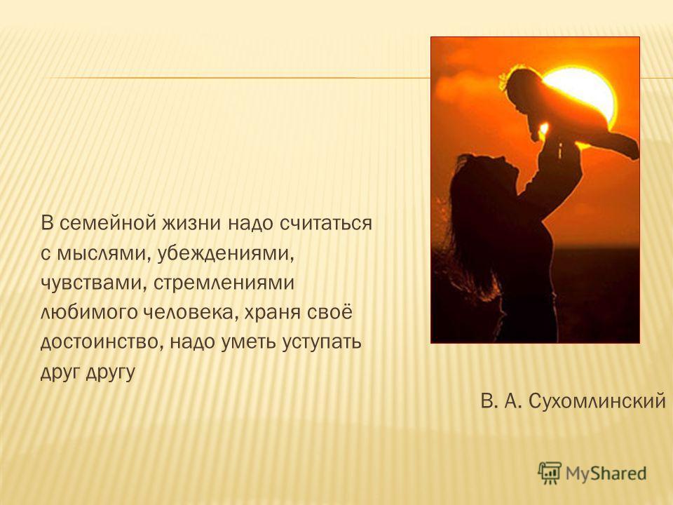 В семейной жизни надо считаться с мыслями, убеждениями, чувствами, стремлениями любимого человека, храня своё достоинство, надо уметь уступать друг другу В. А. Сухомлинский
