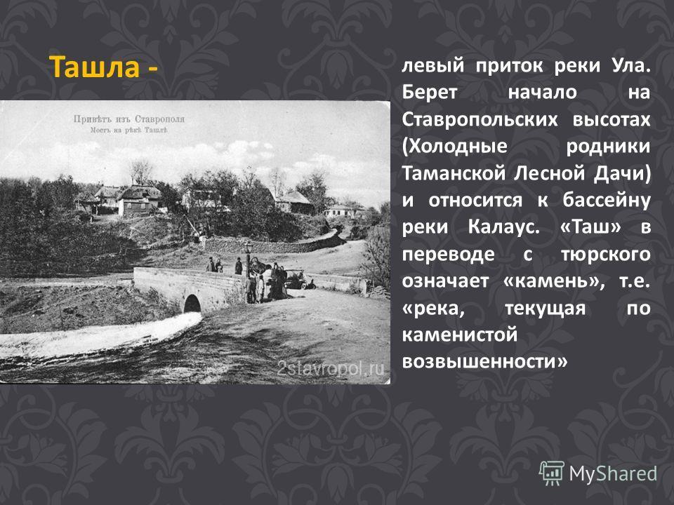 левый приток реки Ула. Берет начало на Ставропольских высотах (Холодные родники Таманской Лесной Дачи) и относится к бассейну реки Калаус. «Таш» в переводе с тюрского означает «камень», т.е. «река, текущая по каменистой возвышенности» Ташла -