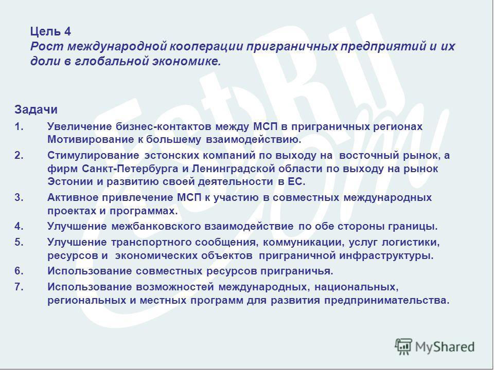 Цель 4 Рост международной кооперации приграничных предприятий и их доли в глобальной экономике. Задачи 1.Увеличение бизнес-контактов между МСП в приграничных регионах Мотивирование к большему взаимодействию. 2.Стимулирование эстонских компаний по вых