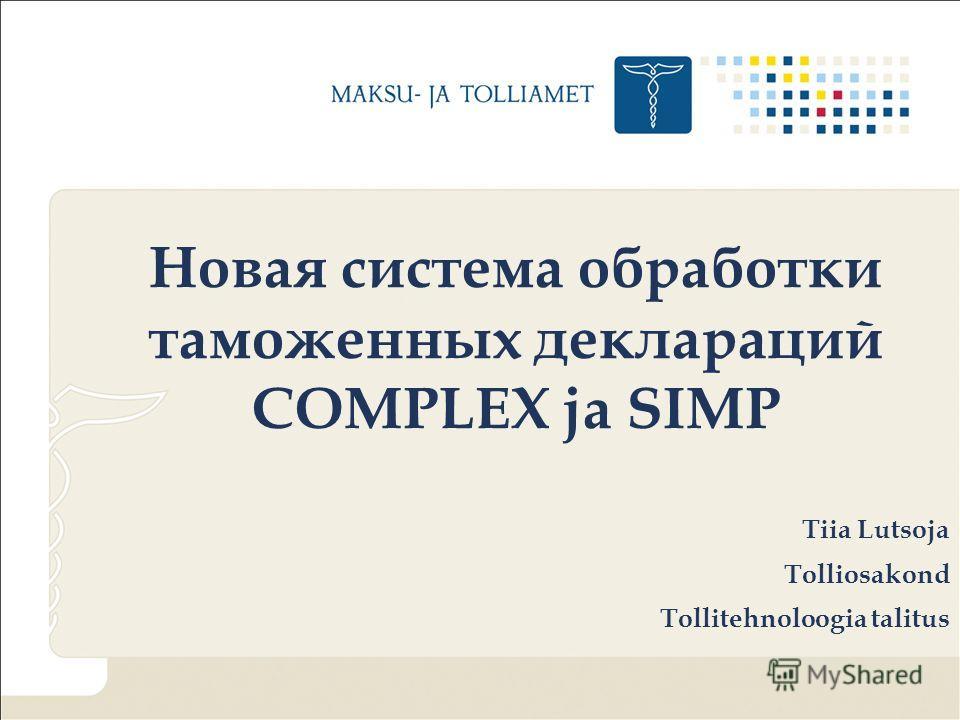 Новая система обработки таможенных деклараций COMPLEX ja SIMP Tiia Lutsoja Tolliosakond Tollitehnoloogia talitus