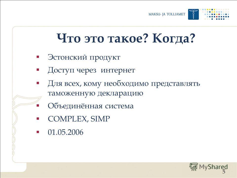 5 Что это такое? Когда? Эстонский продукт Доступ через интернет Для всех, кому необходимо представлять таможенную декларацию Объединённая система COMPLEX, SIMP 01.05.2006