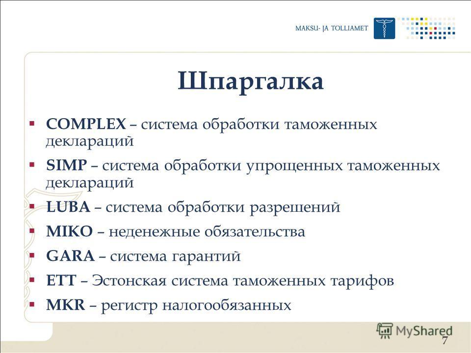 7 Шпаргалка COMPLEX – система обработки таможенных деклараций SIMP – система обработки упрощенных таможенных деклараций LUBA – система обработки разрешений MIKO – неденежные обязательства GARA – система гарантий ETT – Эстонская система таможенных тар