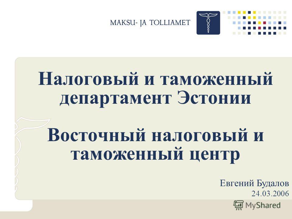 Налоговый и таможенный департамент Эстонии Восточный налоговый и таможенный центр Евгений Будалов 24.03.2006