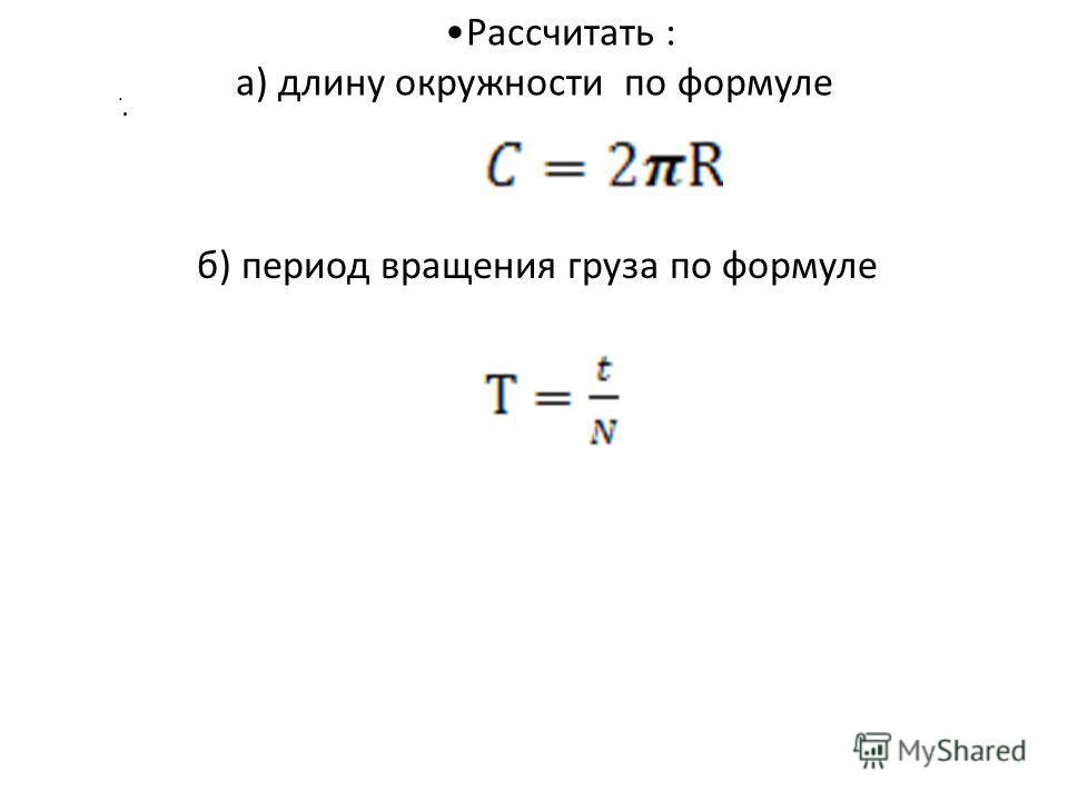 Рассчитать : а) длину окружности по формуле.. б) период вращения груза по формуле