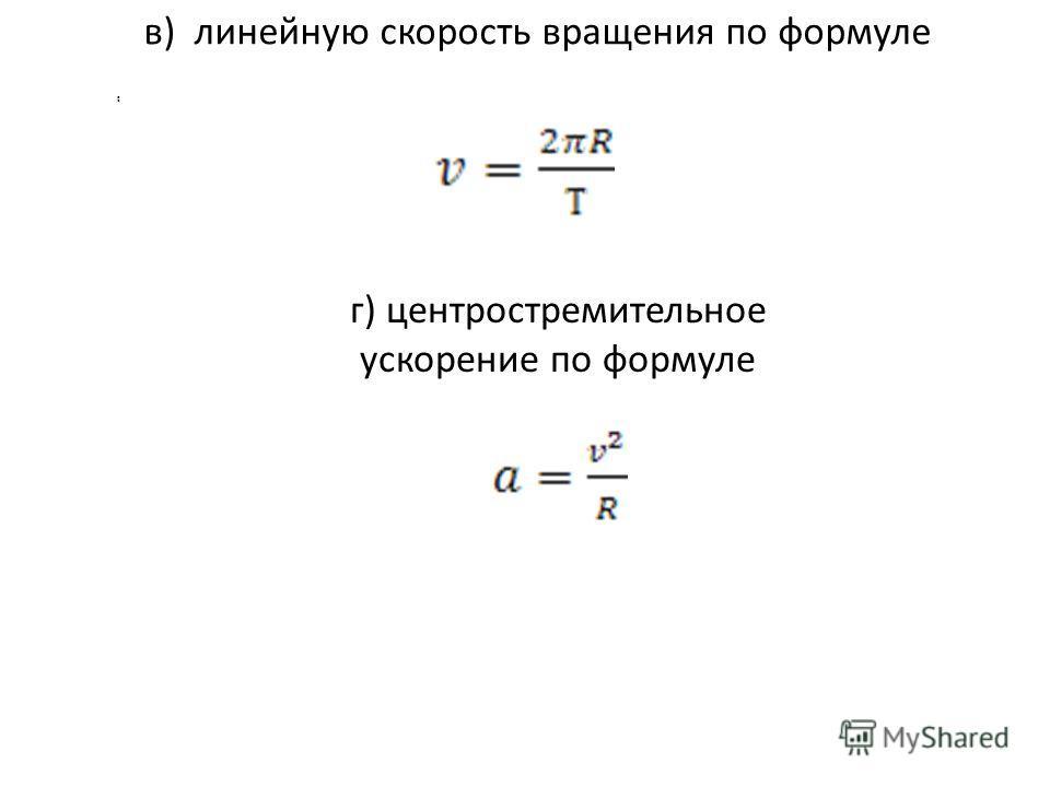 в) линейную скорость вращения по формуле.. г) центростремительное ускорение по формуле