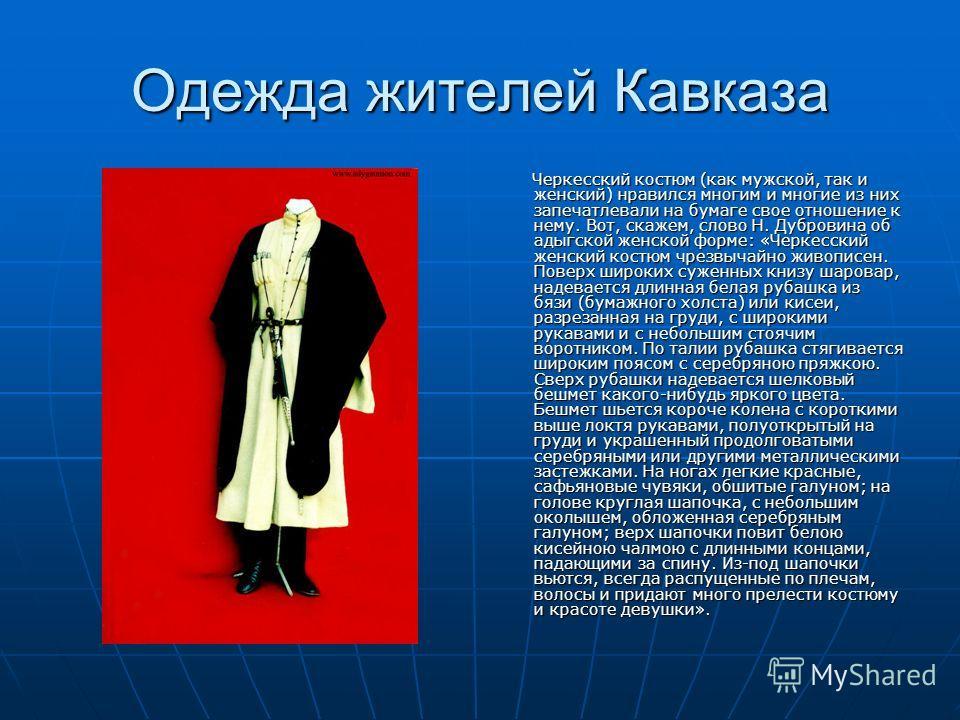 Одежда жителей Кавказа Черкесский костюм (как мужской, так и женский) нравился многим и многие из них запечатлевали на бумаге свое отношение к нему. Вот, скажем, слово Н. Дубровина об адыгской женской форме: «Черкесский женский костюм чрезвычайно жив