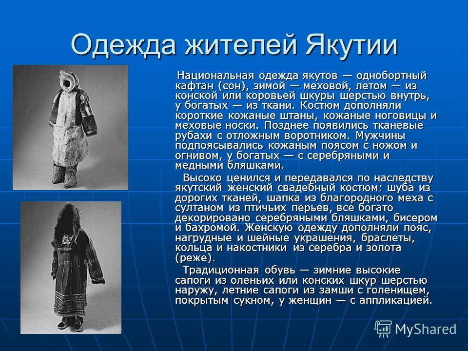 Одежда жителей Якутии Национальная одежда якутов однобортный кафтан (сон), зимой меховой, летом из конской или коровьей шкуры шерстью внутрь, у богатых из ткани. Костюм дополняли короткие кожаные штаны, кожаные ноговицы и меховые носки. Позднее появи
