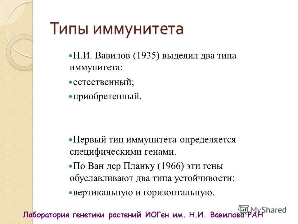 Типы иммунитета Н.И. Вавилов (1935) выделил два типа иммунитета: естественный; приобретенный. Первый тип иммунитета определяется специфическими генами. По Ван дер Планку (1966) эти гены обуславливают два типа устойчивости: вертикальную и горизонтальн