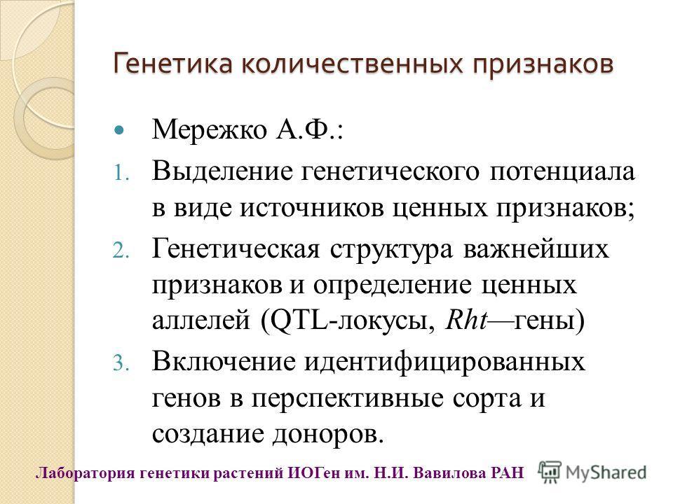Генетика количественных признаков Мережко А.Ф.: 1. Выделение генетического потенциала в виде источников ценных признаков; 2. Генетическая структура важнейших признаков и определение ценных аллелей (QTL-локусы, Rhtгены) 3. Включение идентифицированных