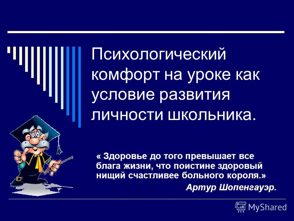 Психологический комфорт на уроке как условие развития личности школьника. « Здоровье до того превышает все блага жизни, что поистине здоровый нищий счастливее больного короля.» Артур Шопенгауэр.