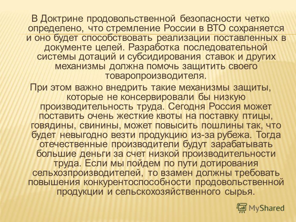 В Доктрине продовольственной безопасности четко определено, что стремление России в ВТО сохраняется и оно будет способствовать реализации поставленных в документе целей. Разработка последовательной системы дотаций и субсидирования ставок и других мех