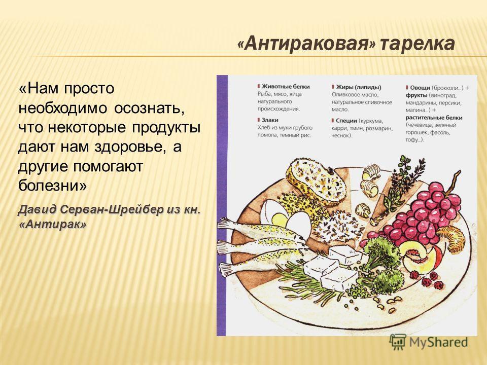 «Антираковая» тарелка «Нам просто необходимо осознать, что некоторые продукты дают нам здоровье, а другие помогают болезни» Давид Серван-Шрейбер из кн. «Антирак»