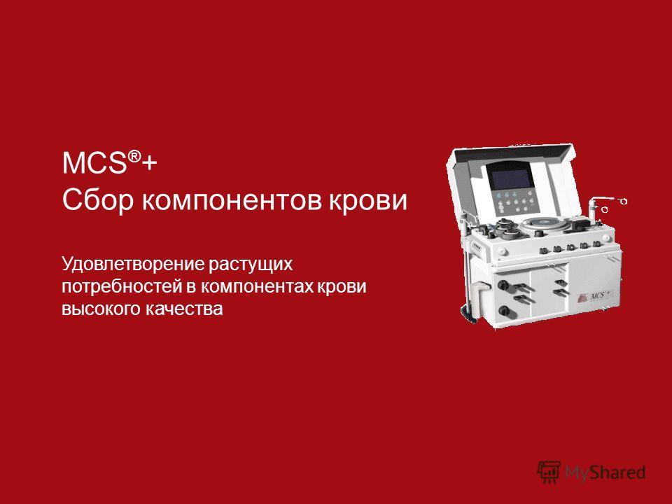 MCS ® + Сбор компонентов крови Удовлетворение растущих потребностей в компонентах крови высокого качества