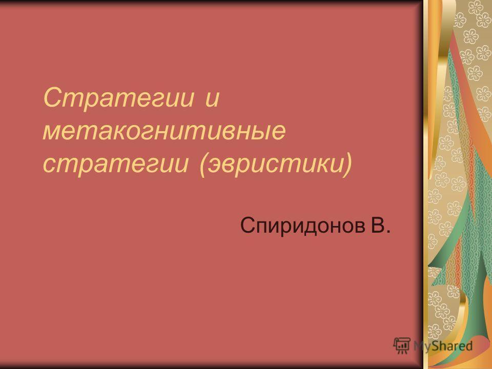 Стратегии и метакогнитивные стратегии (эвристики) Спиридонов В.