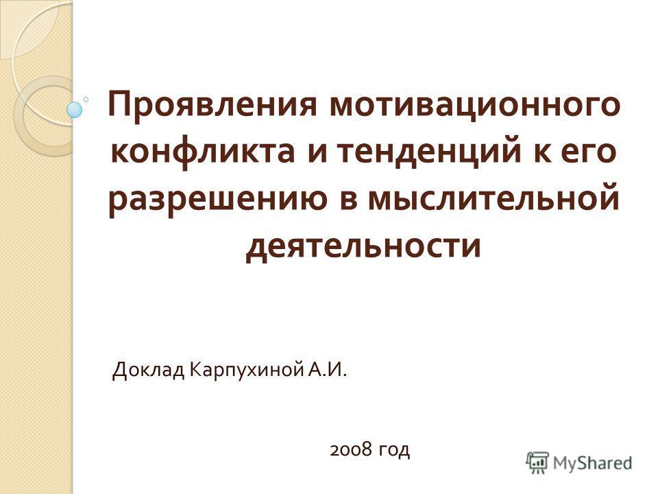 Проявления мотивационного конфликта и тенденций к его разрешению в мыслительной деятельности Доклад Карпухиной А. И. 2008 год