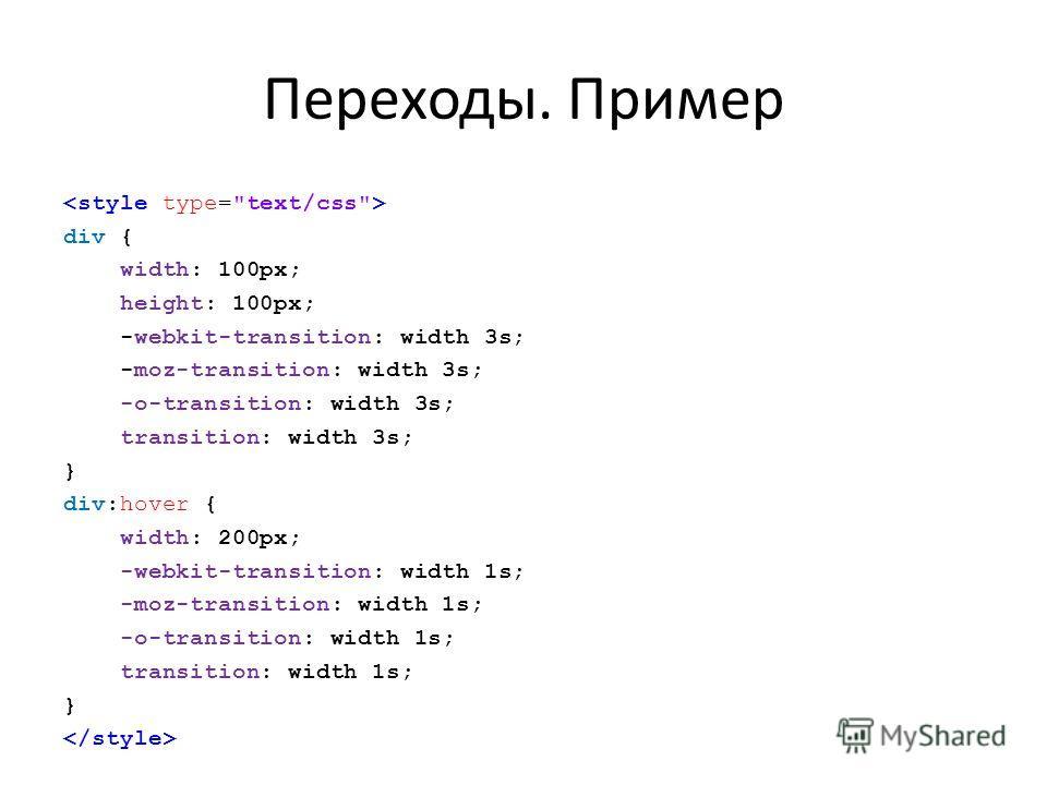Переходы. Пример div { width: 100px; height: 100px; -webkit-transition: width 3s; -moz-transition: width 3s; -o-transition: width 3s; transition: width 3s; } div:hover { width: 200px; -webkit-transition: width 1s; -moz-transition: width 1s; -o-transi