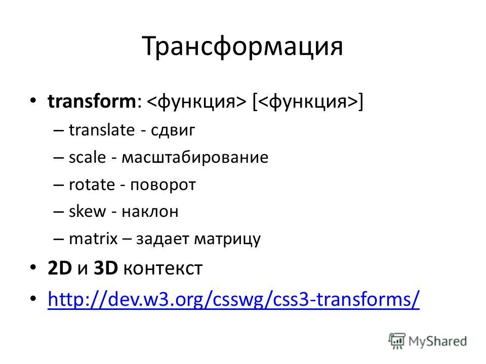 Трансформация transform: [ ] – translate - сдвиг – scale - масштабирование – rotate - поворот – skew - наклон – matrix – задает матрицу 2D и 3D контекст http://dev.w3.org/csswg/css3-transforms/