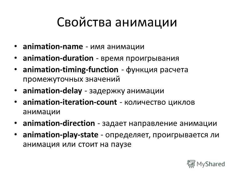 Свойства анимации animation-name - имя анимации animation-duration - время проигрывания animation-timing-function - функция расчета промежуточных значений animation-delay - задержку анимации animation-iteration-count - количество циклов анимации anim