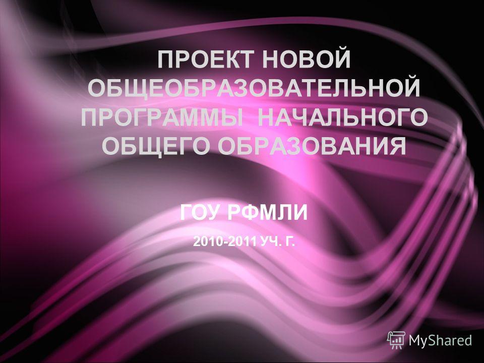 ПРОЕКТ НОВОЙ ОБЩЕОБРАЗОВАТЕЛЬНОЙ ПРОГРАММЫ НАЧАЛЬНОГО ОБЩЕГО ОБРАЗОВАНИЯ ГОУ РФМЛИ 2010-2011 УЧ. Г.