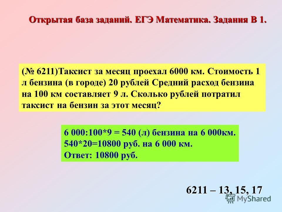 ( 6211)Таксист за месяц проехал 6000 км. Стоимость 1 л бензина (в городе) 20 рублей Средний расход бензина на 100 км составляет 9 л. Сколько рублей потратил таксист на бензин за этот месяц? 6 000:100*9 = 540 (л) бензина на 6 000км. 540*20=10800 руб.