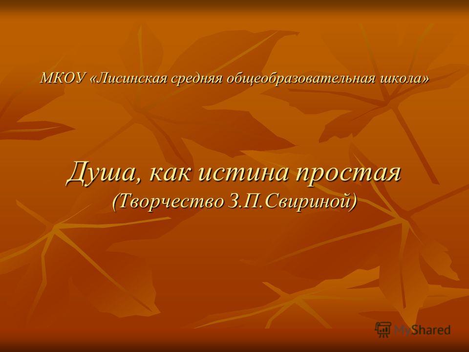 МКОУ «Лисинская средняя общеобразовательная школа» Душа, как истина простая (Творчество З.П.Свириной)