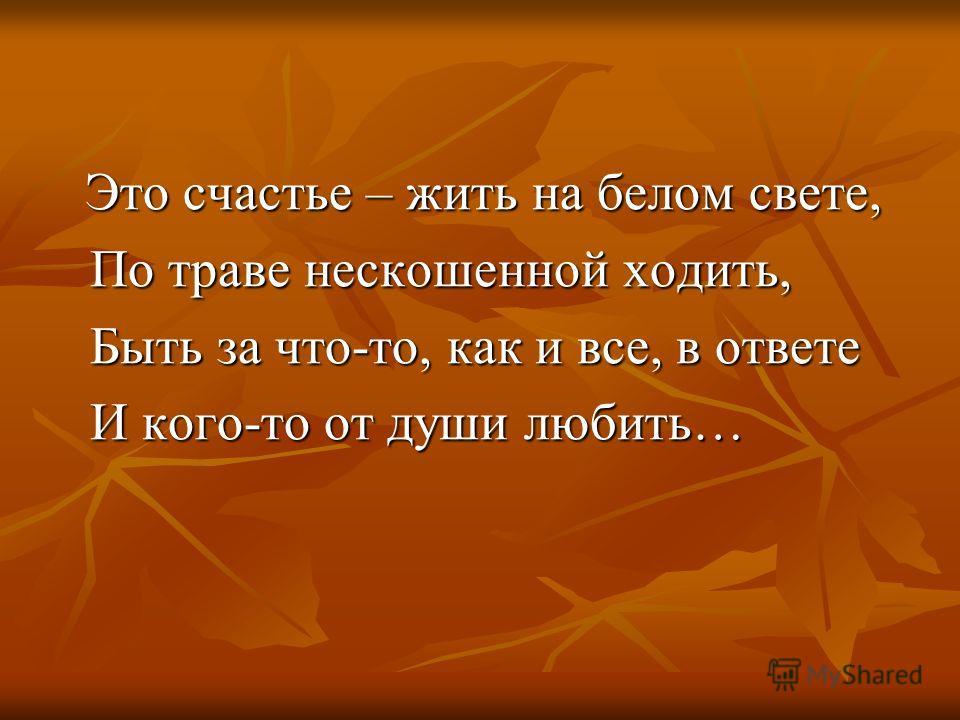 Это счастье – жить на белом свете, Это счастье – жить на белом свете, По траве нескошенной ходить, По траве нескошенной ходить, Быть за что-то, как и все, в ответе Быть за что-то, как и все, в ответе И кого-то от души любить… И кого-то от души любить