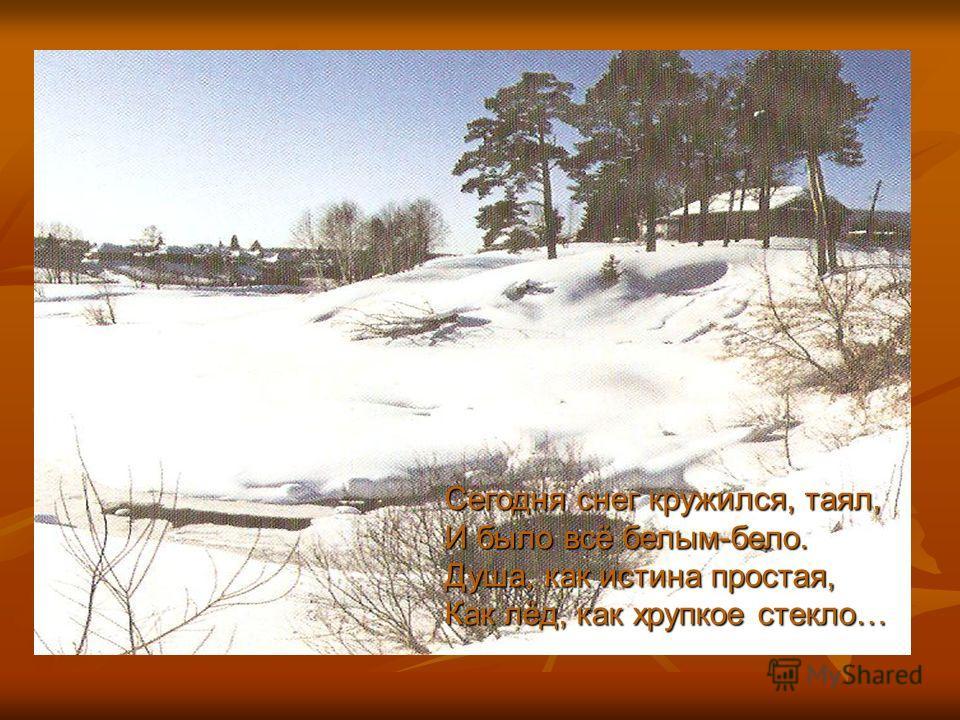 Сегодня снег кружился, таял, И было всё белым-бело. Душа, как истина простая, Как лёд, как хрупкое стекло…