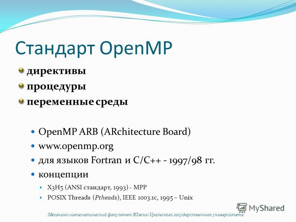 Стандарт OpenMP директивы процедуры переменные среды OpenMP ARB (ARchitecture Board) www.openmp.org для языков Fortran и C/C++ - 1997/98 гг. концепции X3H5 (ANSI стандарт, 1993) - MPP POSIX Threads (Ptheads), IEEE 1003.1c, 1995 – Unix Механико-матема