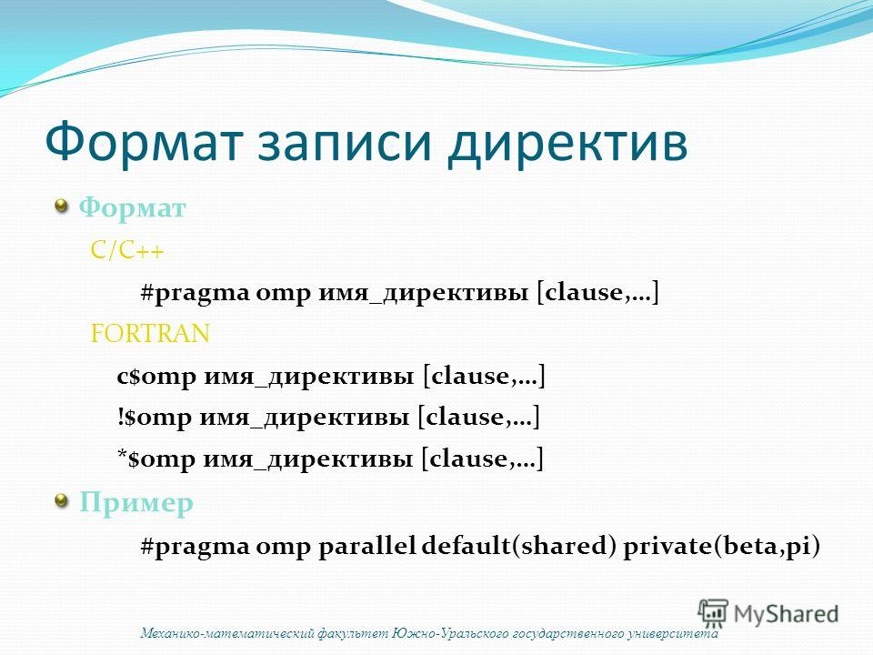 Формат записи директив Формат C/C++ #pragma omp имя_директивы [clause,…] FORTRAN c$omp имя_директивы [clause,…] !$omp имя_директивы [clause,…] *$omp имя_директивы [clause,…] Пример #pragma omp parallel default(shared) private(beta,pi) Механико-матема