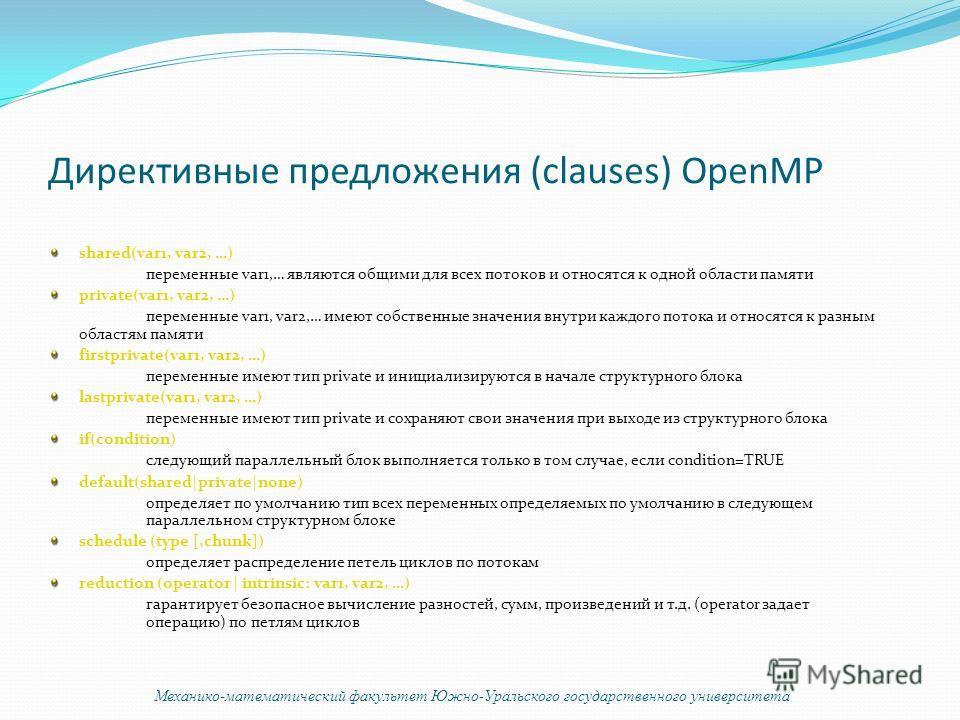 Директивные предложения (clauses) OpenMP shared(var1, var2, …) переменные var1,… являются общими для всех потоков и относятся к одной области памяти private(var1, var2, …) переменные var1, var2,… имеют собственные значения внутри каждого потока и отн