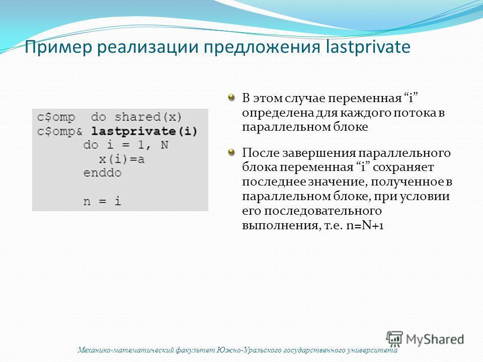 Пример реализации предложения lastprivate В этом случае переменная i определена для каждого потока в параллельном блоке После завершения параллельного блока переменная i сохраняет последнее значение, полученное в параллельном блоке, при условии его п