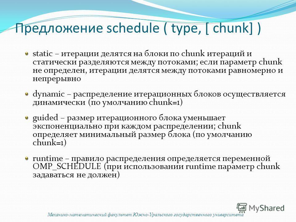 Предложение schedule ( type, [ chunk] ) static – итерации делятся на блоки по chunk итераций и статически разделяются между потоками; если параметр chunk не определен, итерации делятся между потоками равномерно и непрерывно dynamic – распределение ит