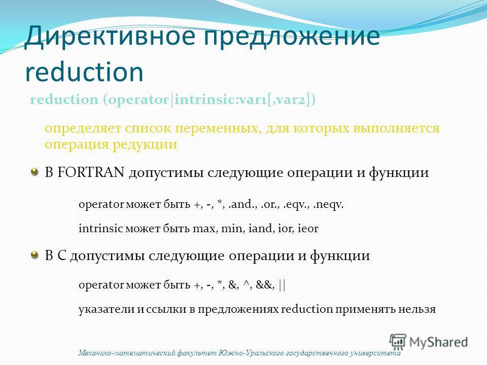 Директивное предложение reduction reduction (operator|intrinsic:var1[,var2]) определяет список переменных, для которых выполняется операция редукции В FORTRAN допустимы следующие операции и функции operator может быть +, -, *,.and.,.or.,.eqv.,.neqv.