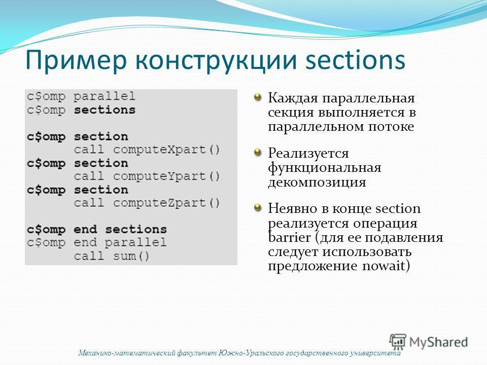 Пример конструкции sections Каждая параллельная секция выполняется в параллельном потоке Реализуется функциональная декомпозиция Неявно в конце section реализуется операция barrier (для ее подавления следует использовать предложение nowait) Механико-