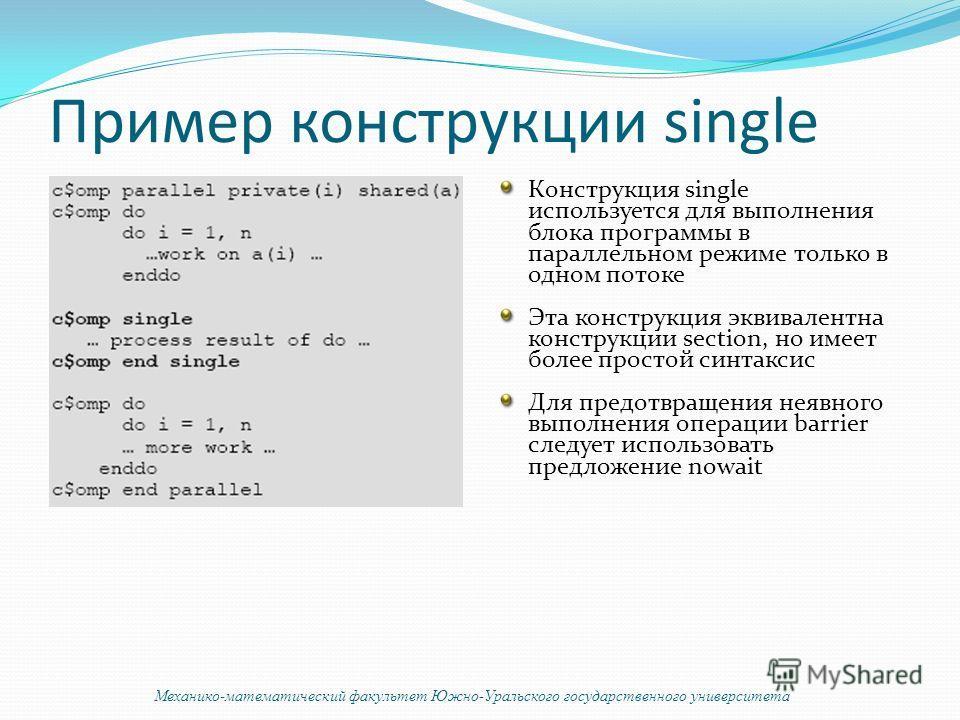 Пример конструкции single Конструкция single используется для выполнения блока программы в параллельном режиме только в одном потоке Эта конструкция эквивалентна конструкции section, но имеет более простой синтаксис Для предотвращения неявного выполн