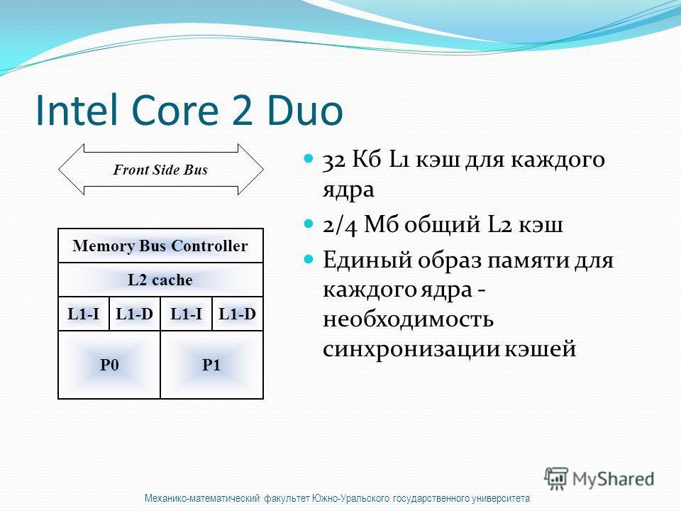 Intel Core 2 Duo 32 Кб L1 кэш для каждого ядра 2/4 Мб общий L2 кэш Единый образ памяти для каждого ядра - необходимость синхронизации кэшей Memory Bus Controller L2 cache L1-IL1-DL1-IL1-D P0P1 Front Side Bus Механико-математический факультет Южно-Ура