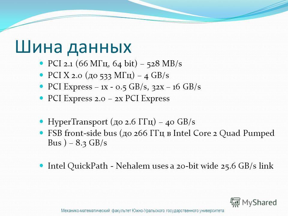 Шина данных PCI 2.1 (66 МГц, 64 bit) – 528 MB/s PCI X 2.0 (до 533 МГц) – 4 GB/s PCI Express – 1x - 0.5 GB/s, 32x – 16 GB/s PCI Express 2.0 – 2x PCI Express HyperTransport (до 2.6 ГГц) – 40 GB/s FSB front-side bus (до 266 ГГц в Intel Core 2 Quad Pumpe