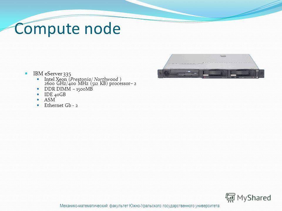 Compute node IBM eServer 335 Intel Xeon (Prestonia/ Northwood ) 2600 GHz/400 MHz (512 KB) processor– 2 DDR DIMM – 1500MB IDE 40GB ASM Ethernet Gb - 2 Механико-математический факультет Южно-Уральского государственного университета