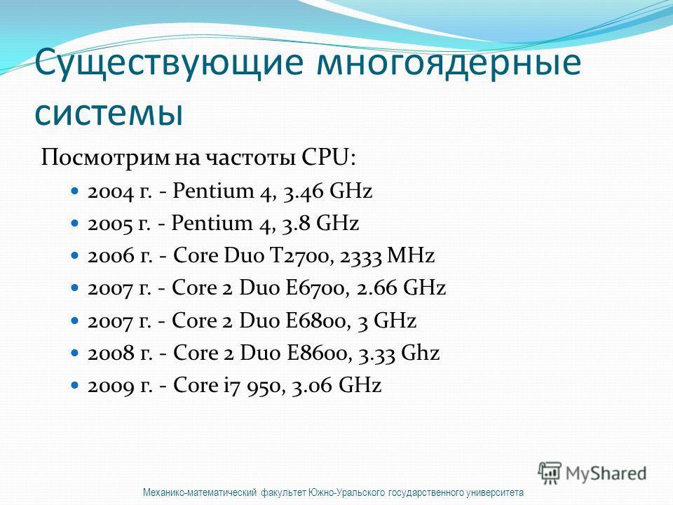 Существующие многоядерные системы Посмотрим на частоты CPU: 2004 г. - Pentium 4, 3.46 GHz 2005 г. - Pentium 4, 3.8 GHz 2006 г. - Core Duo T2700, 2333 MHz 2007 г. - Core 2 Duo E6700, 2.66 GHz 2007 г. - Core 2 Duo E6800, 3 GHz 2008 г. - Core 2 Duo E860