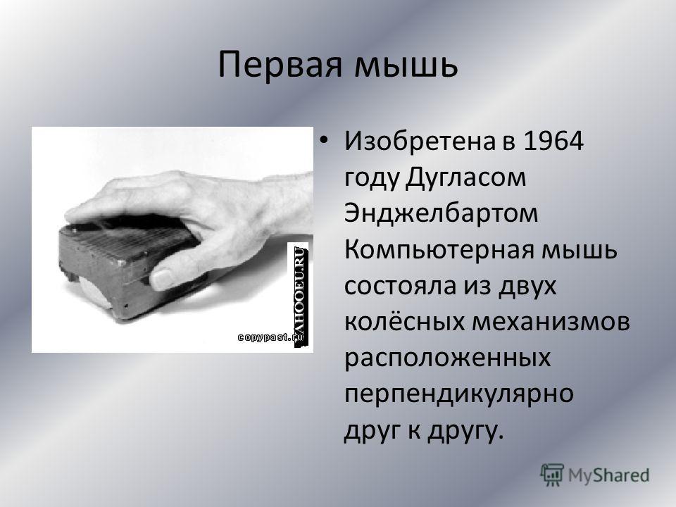 Первая мышь Изобретена в 1964 году Дугласом Энджелбартом Компьютерная мышь состояла из двух колёсных механизмов расположенных перпендикулярно друг к другу.