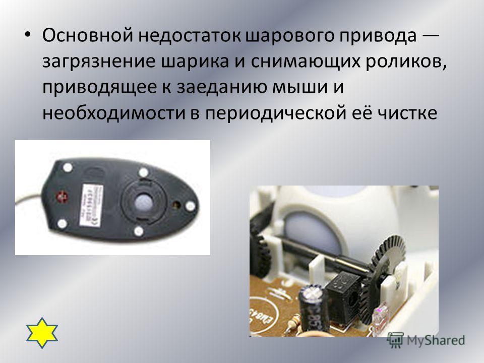 Основной недостаток шарового привода загрязнение шарика и снимающих роликов, приводящее к заеданию мыши и необходимости в периодической её чистке