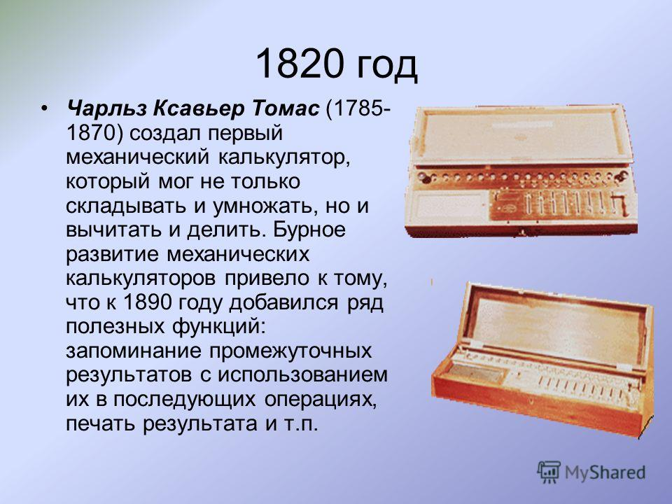 1820 год Чарльз Ксавьер Томас (1785- 1870) создал первый механический калькулятор, который мог не только складывать и умножать, но и вычитать и делить. Бурное развитие механических калькуляторов привело к тому, что к 1890 году добавился ряд полезных