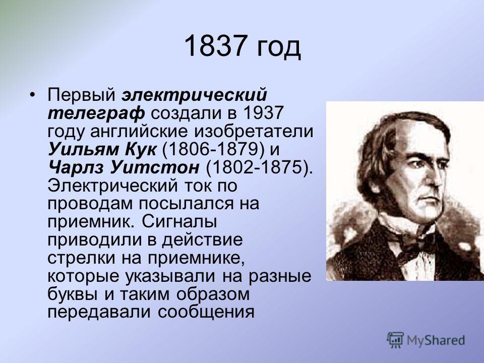 1837 год Первый электрический телеграф создали в 1937 году английские изобретатели Уильям Кук (1806-1879) и Чарлз Уитстон (1802-1875). Электрический ток по проводам посылался на приемник. Сигналы приводили в действие стрелки на приемнике, которые ука