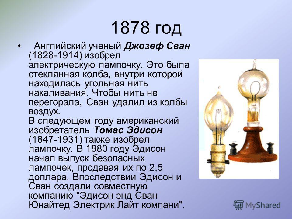 1878 год Английский ученый Джозеф Сван (1828-1914) изобрел электрическую лампочку. Это была стеклянная колба, внутри которой находилась угольная нить накаливания. Чтобы нить не перегорала, Сван удалил из колбы воздух. В следующем году американский из