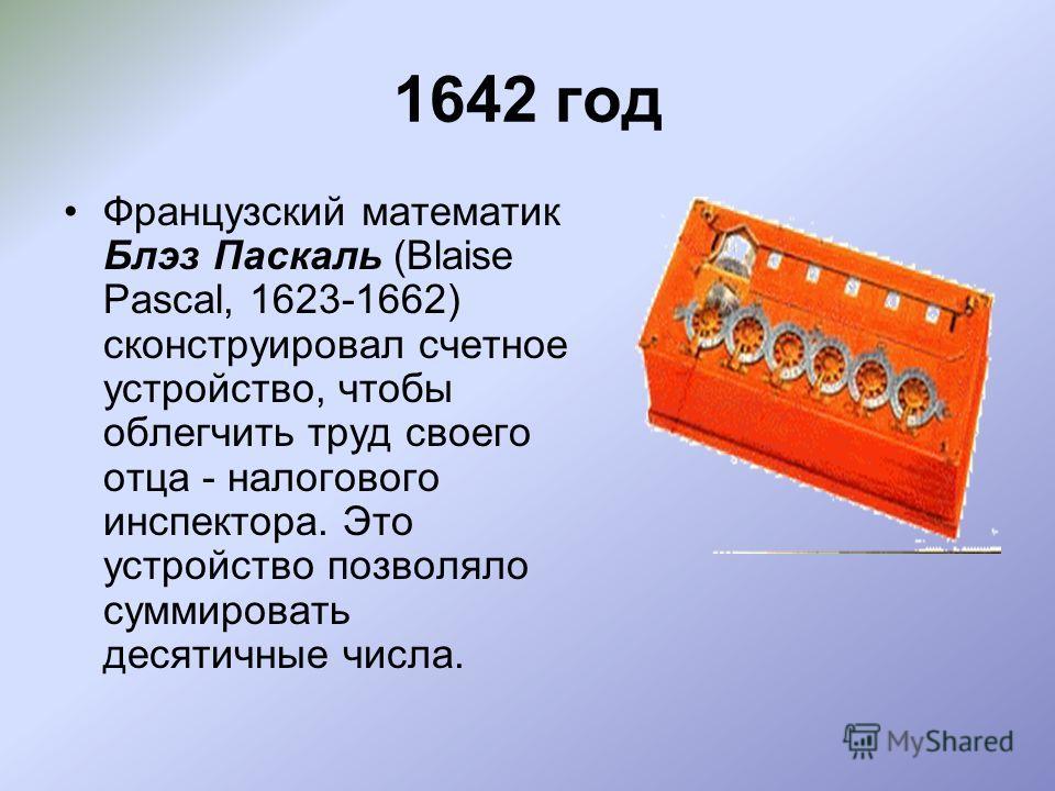 1642 год Французский математик Блэз Паскаль (Blaise Pascal, 1623-1662) сконструировал счетное устройство, чтобы облегчить труд своего отца - налогового инспектора. Это устройство позволяло суммировать десятичные числа.